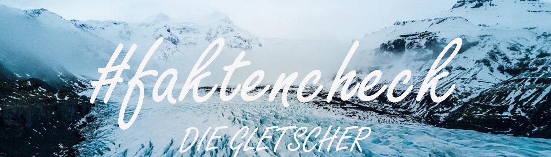 #faktencheck - Die Gletscher